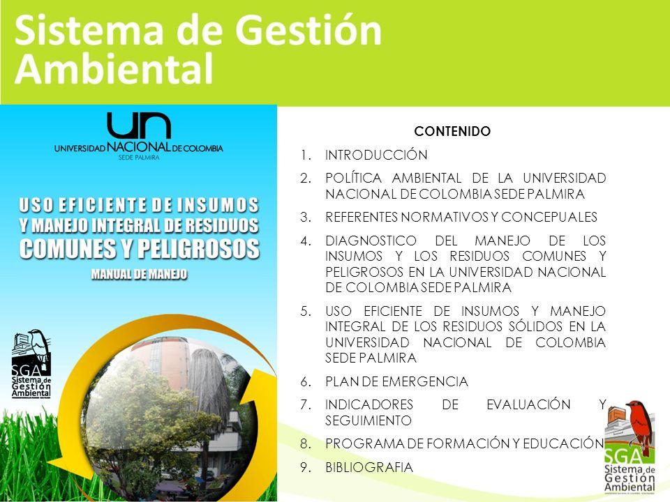 CONTENIDO 1.INTRODUCCIÓN 2.POLÍTICA AMBIENTAL DE LA UNIVERSIDAD NACIONAL DE COLOMBIA SEDE PALMIRA 3.REFERENTES NORMATIVOS Y CONCEPUALES 4.DIAGNOSTICO DEL MANEJO DE LOS INSUMOS Y LOS RESIDUOS COMUNES Y PELIGROSOS EN LA UNIVERSIDAD NACIONAL DE COLOMBIA SEDE PALMIRA 5.USO EFICIENTE DE INSUMOS Y MANEJO INTEGRAL DE LOS RESIDUOS SÓLIDOS EN LA UNIVERSIDAD NACIONAL DE COLOMBIA SEDE PALMIRA 6.PLAN DE EMERGENCIA 7.INDICADORES DE EVALUACIÓN Y SEGUIMIENTO 8.PROGRAMA DE FORMACIÓN Y EDUCACIÓN 9.BIBLIOGRAFIA