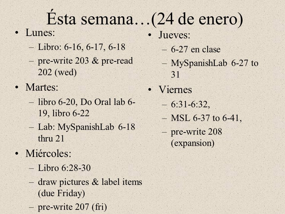 Ésta semana…(24 de enero) Lunes: –Libro: 6-16, 6-17, 6-18 –pre-write 203 & pre-read 202 (wed) Martes: –libro 6-20, Do Oral lab 6- 19, libro 6-22 –Lab: MySpanishLab 6-18 thru 21 Miércoles: –Libro 6:28-30 –draw pictures & label items (due Friday) –pre-write 207 (fri) Jueves: –6-27 en clase –MySpanishLab 6-27 to 31 Viernes –6:31-6:32, –MSL 6-37 to 6-41, –pre-write 208 (expansion)