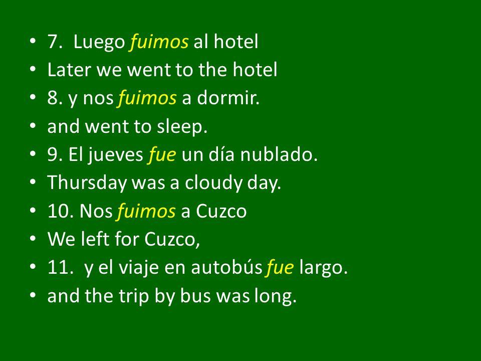 7. Luego fuimos al hotel Later we went to the hotel 8. y nos fuimos a dormir. and went to sleep. 9. El jueves fue un día nublado. Thursday was a cloud