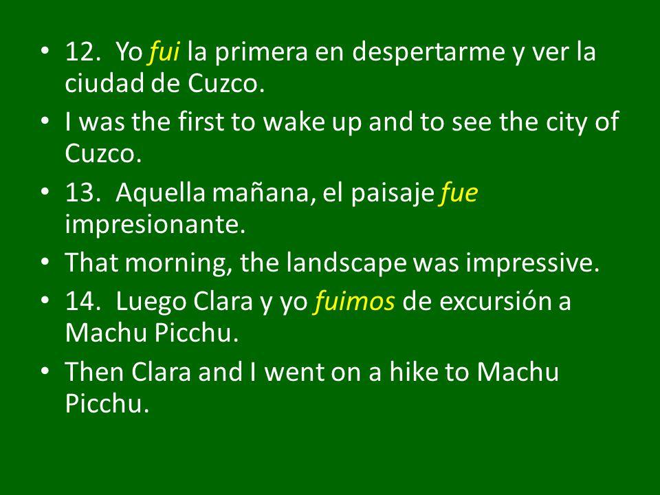 12. Yo fui la primera en despertarme y ver la ciudad de Cuzco. I was the first to wake up and to see the city of Cuzco. 13. Aquella mañana, el paisaje