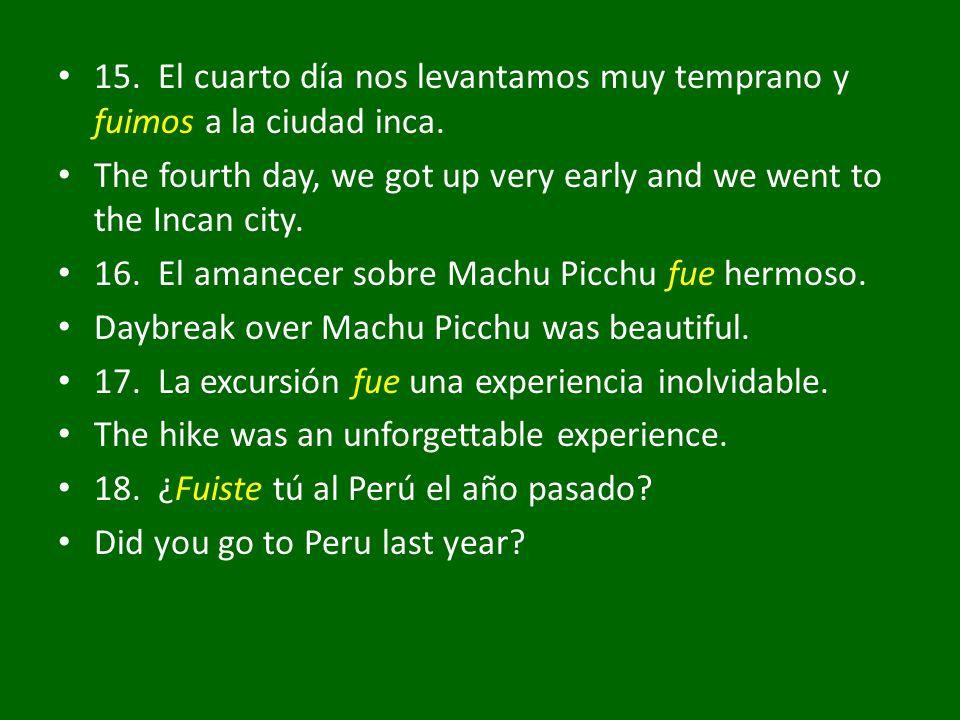 15. El cuarto día nos levantamos muy temprano y fuimos a la ciudad inca. The fourth day, we got up very early and we went to the Incan city. 16. El am