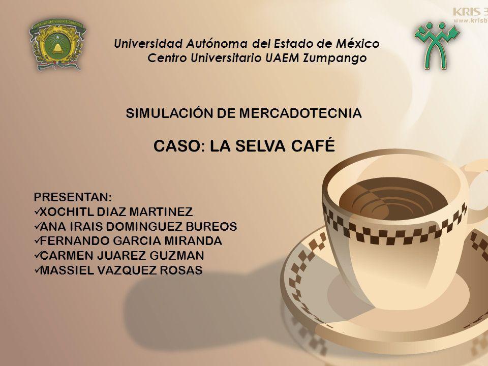 Universidad Autónoma del Estado de México Centro Universitario UAEM Zumpango SIMULACIÓN DE MERCADOTECNIA CASO: LA SELVA CAFÉ PRESENTAN: XOCHITL DIAZ M