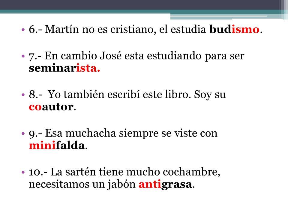 6.- Martín no es cristiano, el estudia budismo. 7.- En cambio José esta estudiando para ser seminarista. 8.- Yo también escribí este libro. Soy su coa