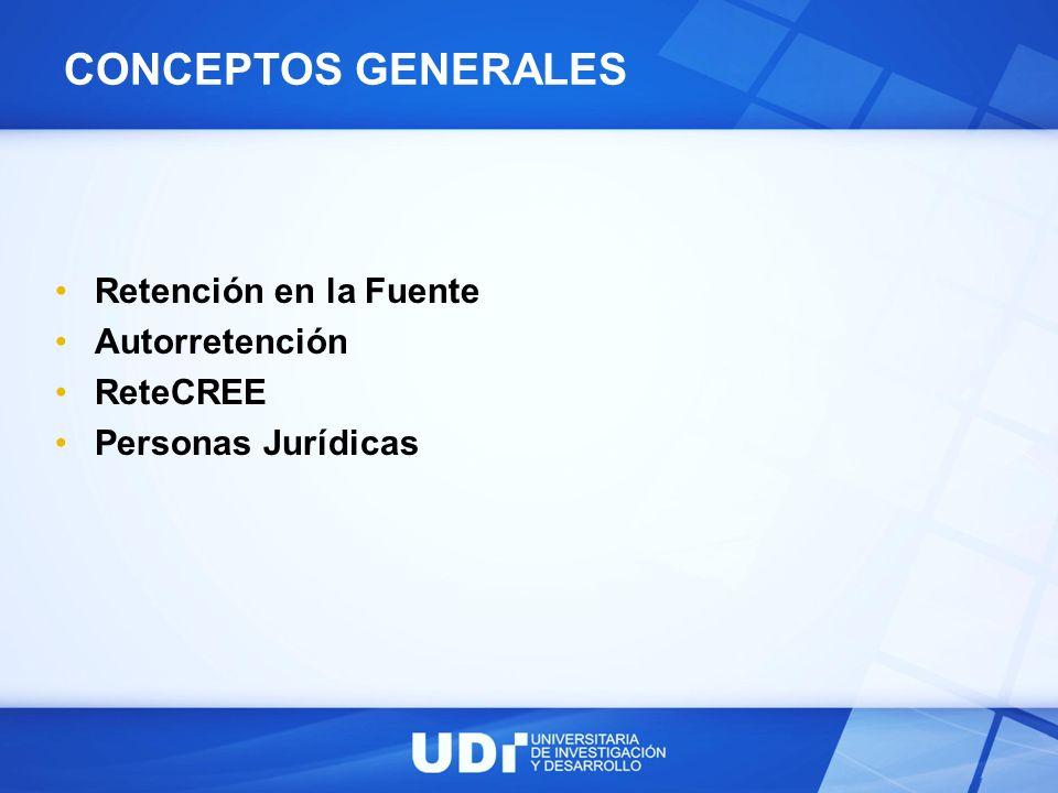CONCEPTOS GENERALES Retención en la Fuente Autorretención ReteCREE Personas Jurídicas