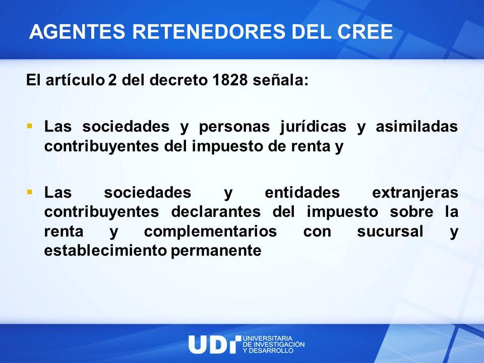AGENTES RETENEDORES DEL CREE El artículo 2 del decreto 1828 señala: Las sociedades y personas jurídicas y asimiladas contribuyentes del impuesto de re