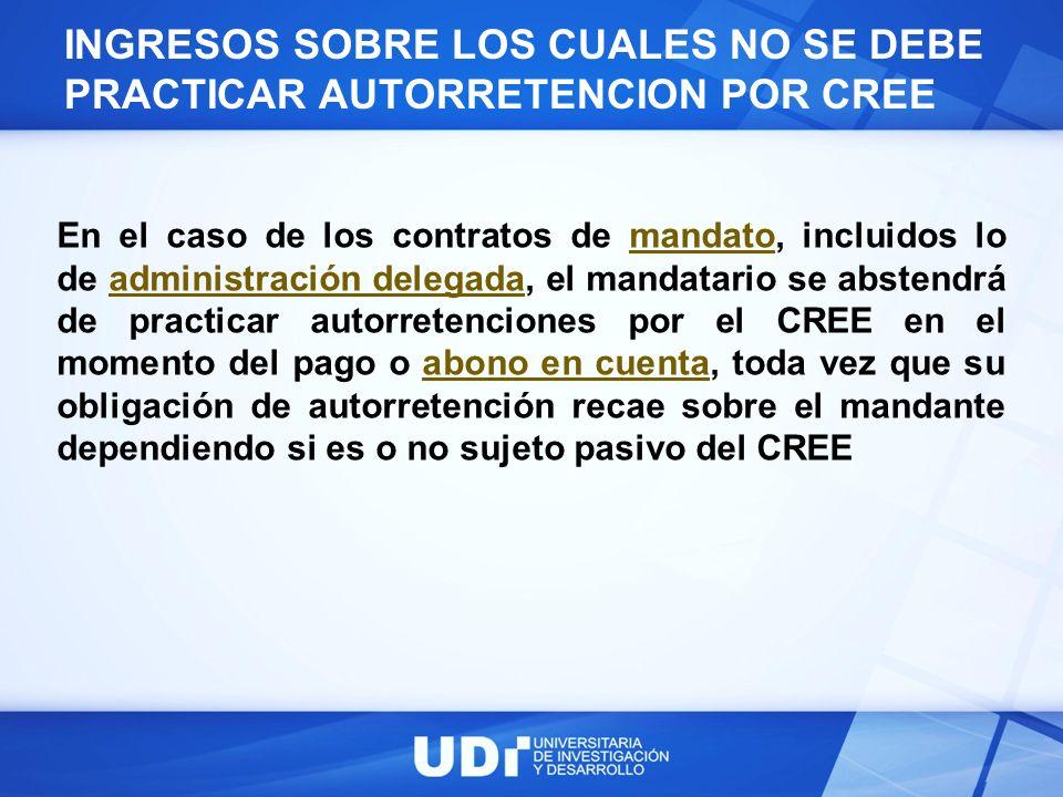 INGRESOS SOBRE LOS CUALES NO SE DEBE PRACTICAR AUTORRETENCION POR CREE En el caso de los contratos de mandato, incluidos lo de administración delegada