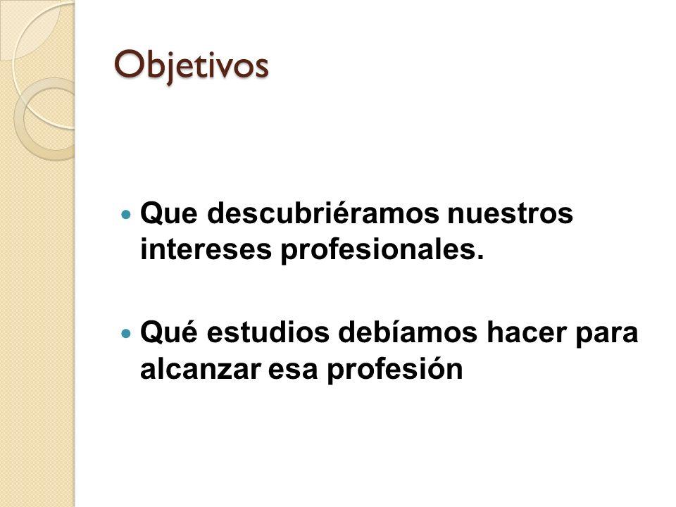 Objetivos Que descubriéramos nuestros intereses profesionales.