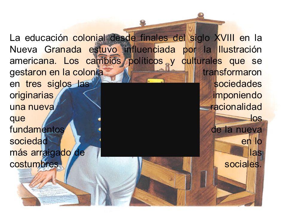 La educación colonial desde finales del siglo XVIII en la Nueva Granada estuvo influenciada por la Ilustración americana. Los cambios políticos y cult