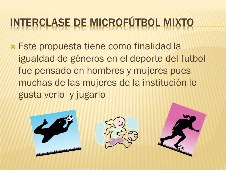 Este propuesta tiene como finalidad la igualdad de géneros en el deporte del futbol fue pensado en hombres y mujeres pues muchas de las mujeres de la institución le gusta verlo y jugarlo