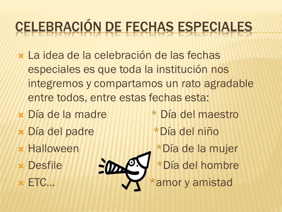 La idea de la celebración de las fechas especiales es que toda la institución nos integremos y compartamos un rato agradable entre todos, entre estas fechas esta: Día de la madre * Día del maestro Día del padre *Día del niño Halloween *Día de la mujer Desfile *Día del hombre ETC… *amor y amistad