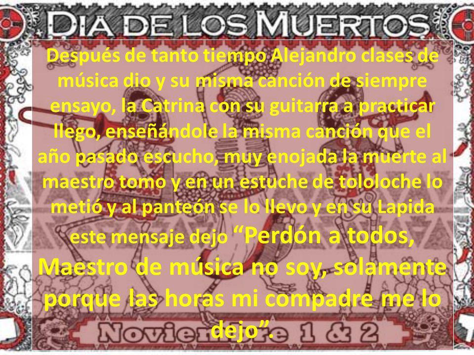 Después de tanto tiempo Alejandro clases de música dio y su misma canción de siempre ensayo, la Catrina con su guitarra a practicar llego, enseñándole