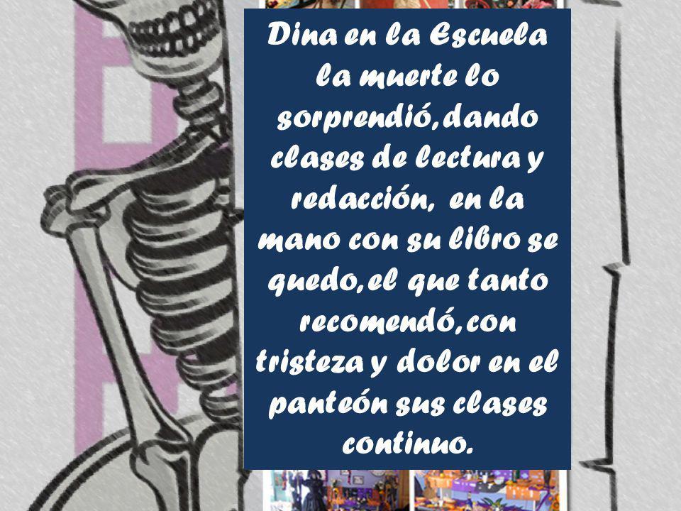 Dina en la Escuela la muerte lo sorprendió, dando clases de lectura y redacción, en la mano con su libro se quedo, el que tanto recomendó, con tristez