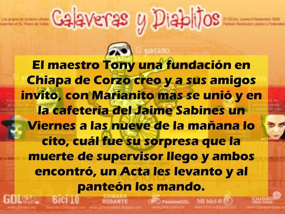 El maestro Tony una fundación en Chiapa de Corzo creo y a sus amigos invito, con Marianito mas se unió y en la cafetería del Jaime Sabines un Viernes