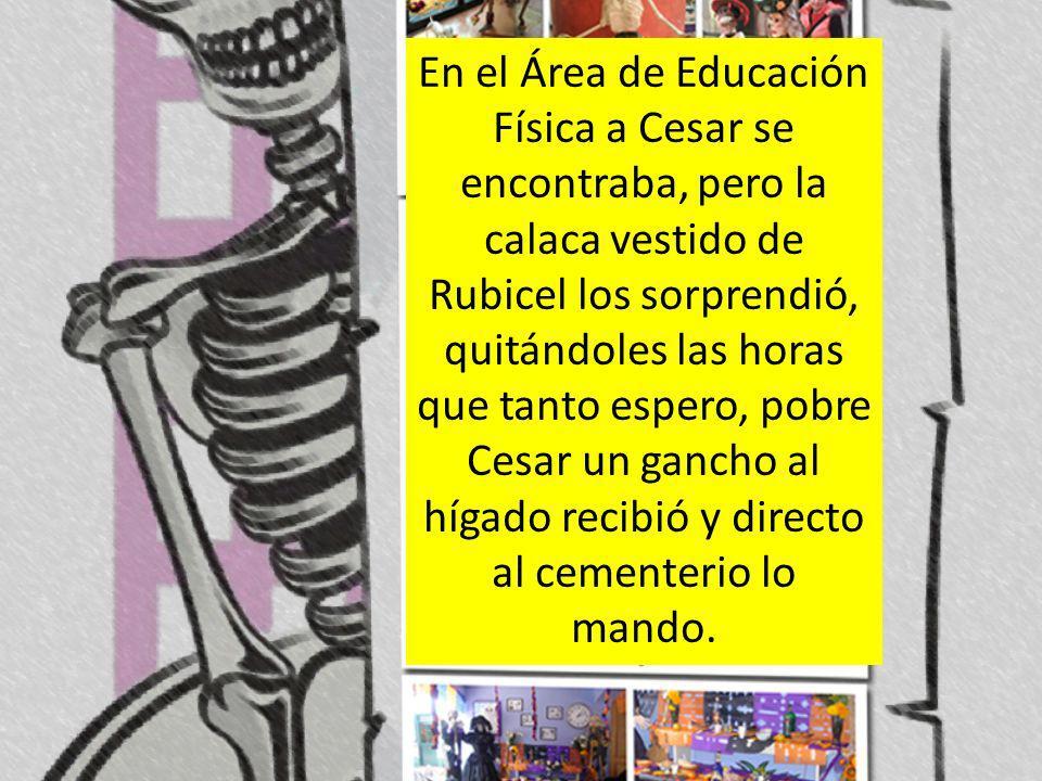 En el Área de Educación Física a Cesar se encontraba, pero la calaca vestido de Rubicel los sorprendió, quitándoles las horas que tanto espero, pobre