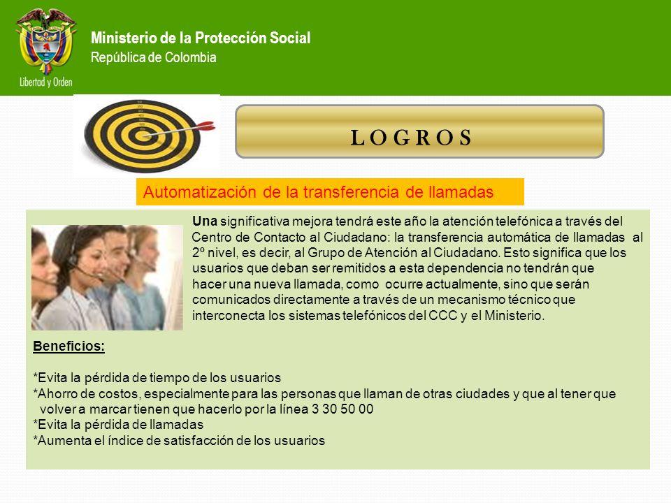 Ministerio de la Protección Social República de Colombia L O G R O S *Desde el 6 de septiembre de 2010 la atención telefónica de los usuarios se reali
