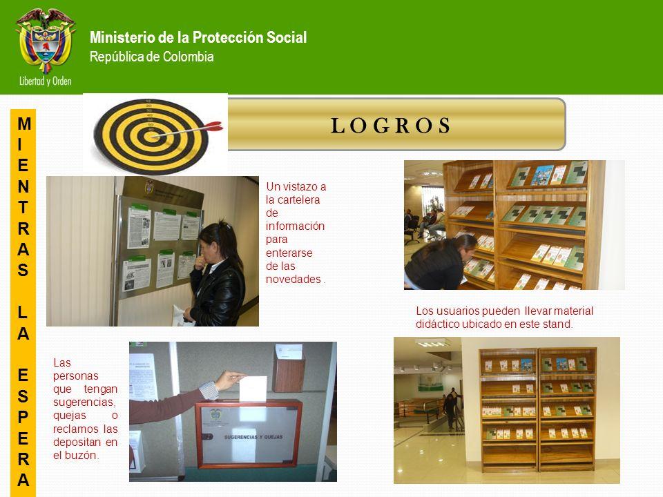 Ministerio de la Protección Social República de Colombia L O G R O S MIENTRASLAESPERAMIENTRASLAESPERA Un vistazo a la cartelera de información para enterarse de las novedades.