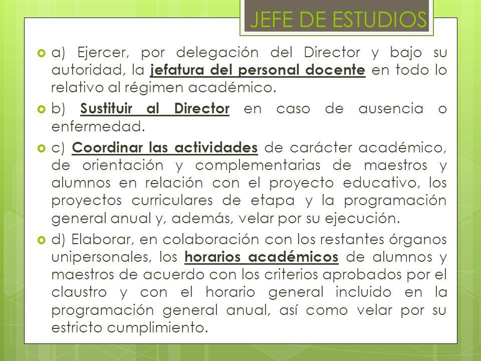 JEFE DE ESTUDIOS a) Ejercer, por delegación del Director y bajo su autoridad, la jefatura del personal docente en todo lo relativo al régimen académic