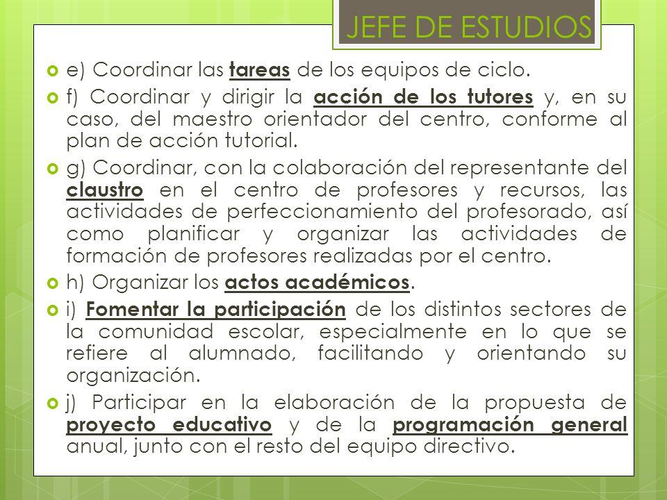 e) Coordinar las tareas de los equipos de ciclo. f) Coordinar y dirigir la acción de los tutores y, en su caso, del maestro orientador del centro, con