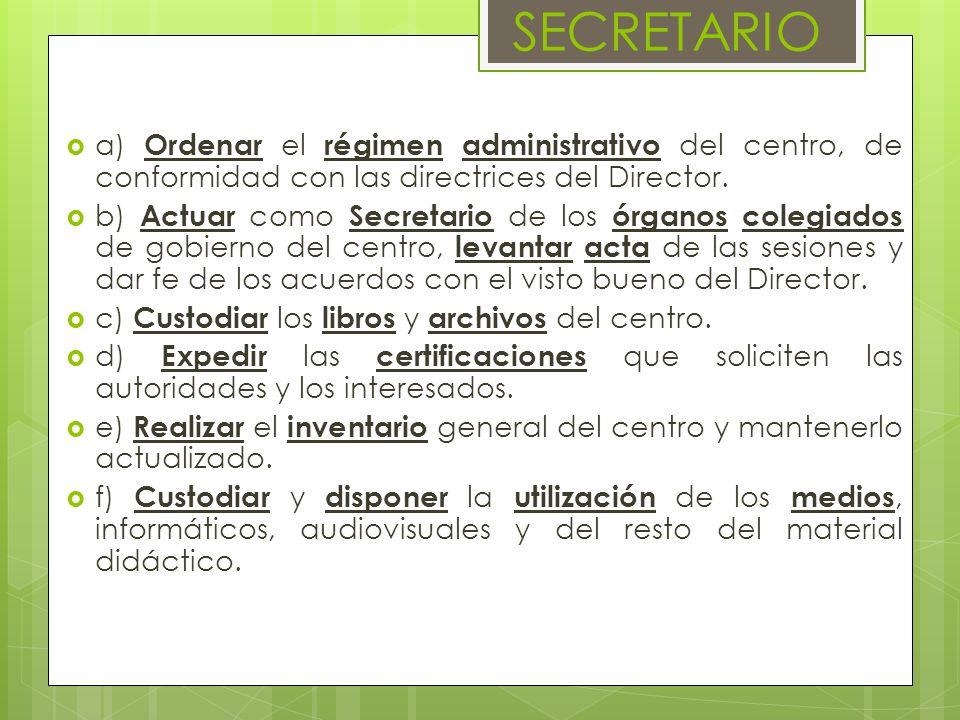 SECRETARIO a) Ordenar el régimen administrativo del centro, de conformidad con las directrices del Director. b) Actuar como Secretario de los órganos