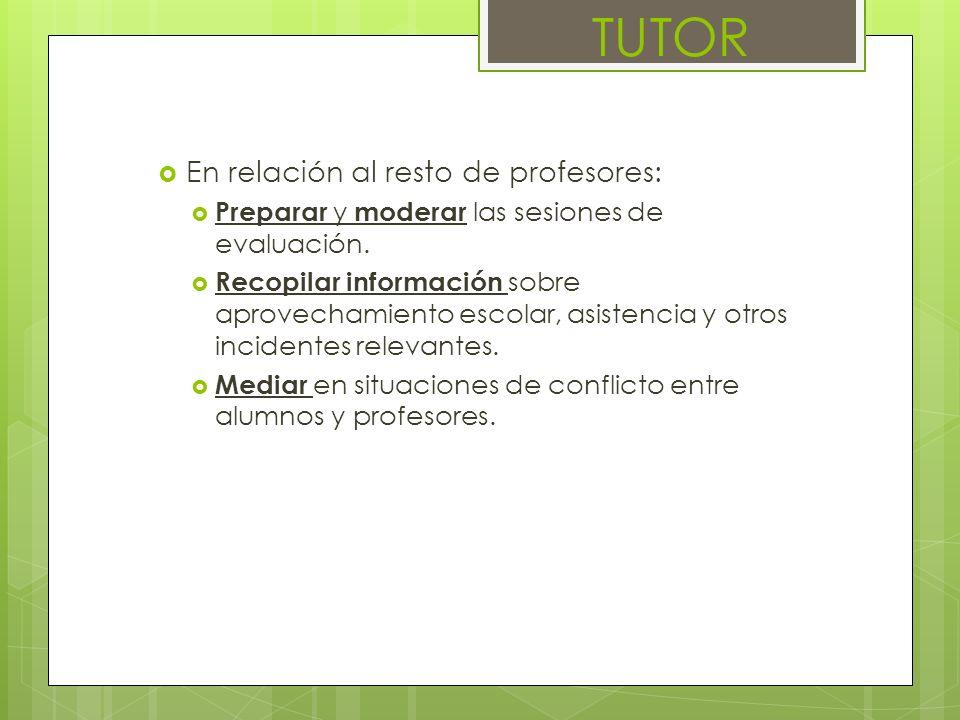 En relación al resto de profesores: Preparar y moderar las sesiones de evaluación. Recopilar información sobre aprovechamiento escolar, asistencia y o