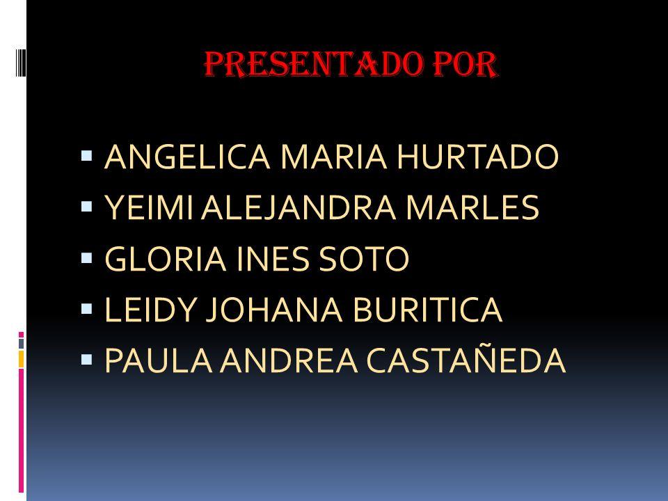 Presentado por ANGELICA MARIA HURTADO YEIMI ALEJANDRA MARLES GLORIA INES SOTO LEIDY JOHANA BURITICA PAULA ANDREA CASTAÑEDA