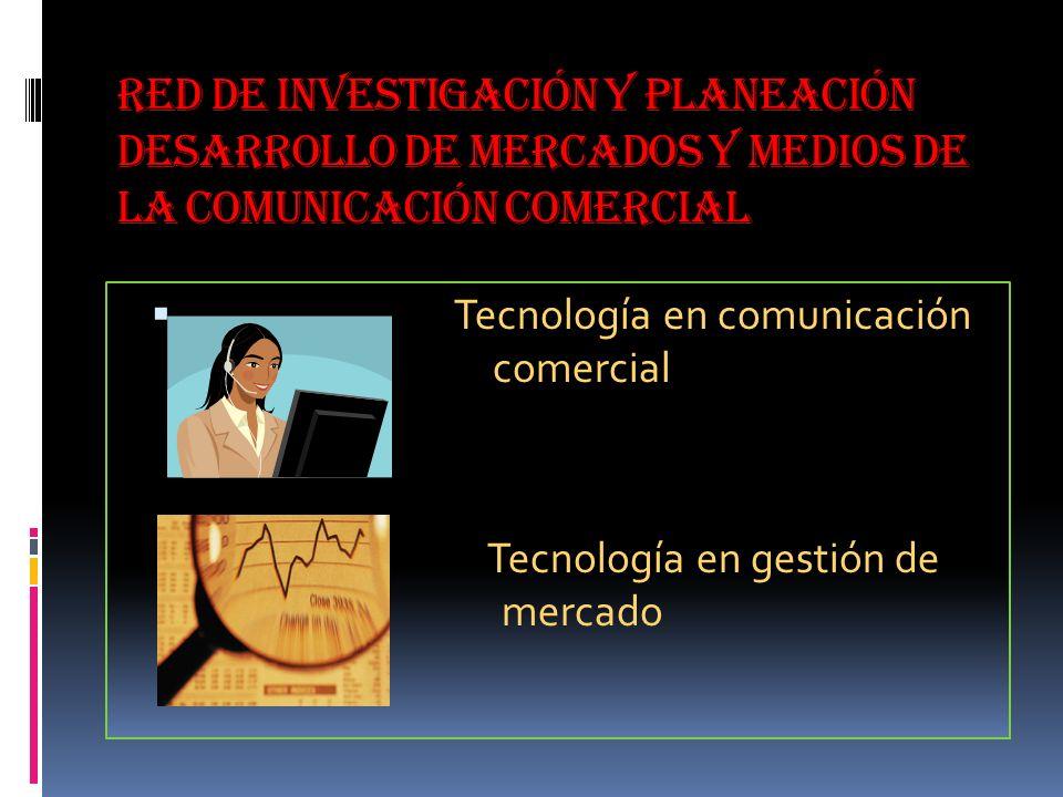 red de investigación y planeación desarrollo de mercados y medios de la comunicación comercial Tecnología en comunicación comercial Tecnología en gestión de mercado