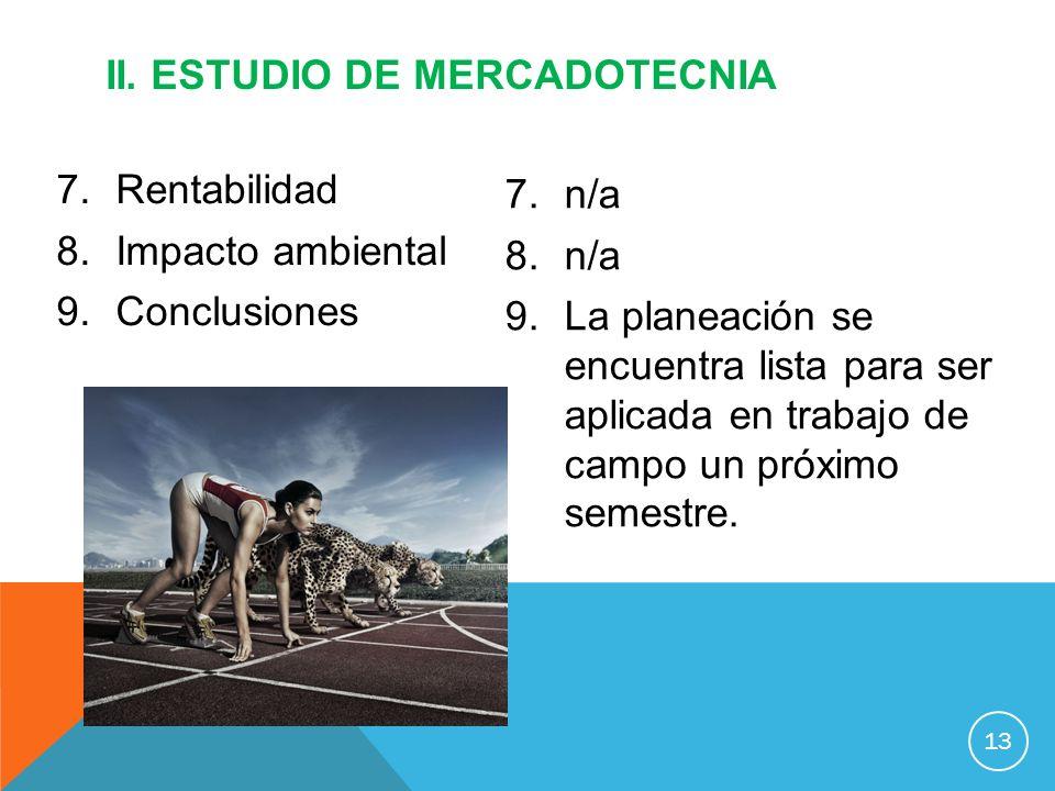 7.Rentabilidad 8.Impacto ambiental 9.Conclusiones II. ESTUDIO DE MERCADOTECNIA 13 7.n/a 8.n/a 9.La planeación se encuentra lista para ser aplicada en