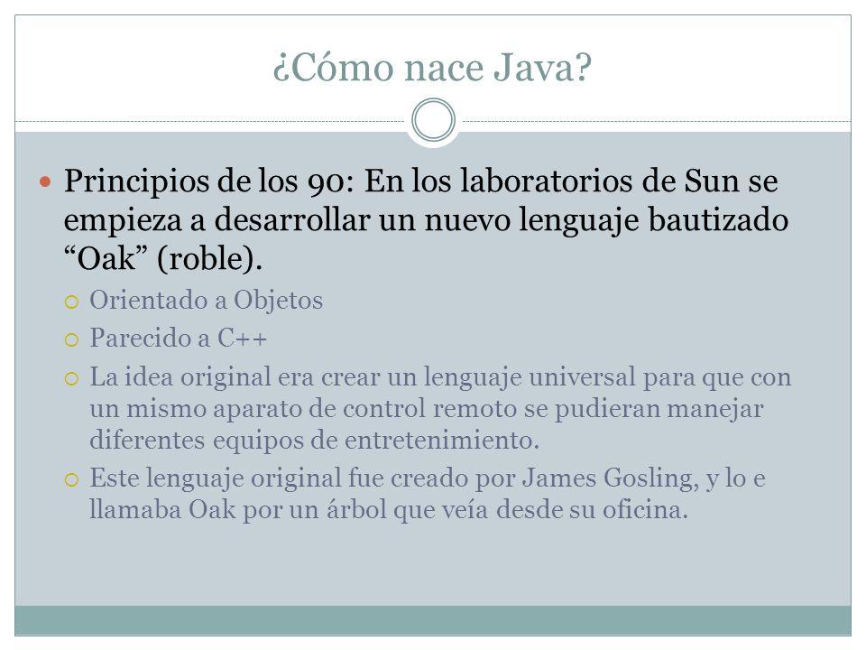 ¿Cómo nace Java? Principios de los 90: En los laboratorios de Sun se empieza a desarrollar un nuevo lenguaje bautizado Oak (roble). Orientado a Objeto