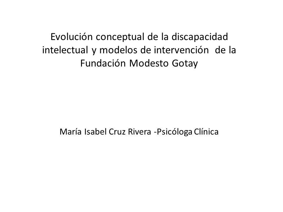 Evolución conceptual de la discapacidad intelectual y modelos de intervención de la Fundación Modesto Gotay María Isabel Cruz Rivera -Psicóloga Clínica