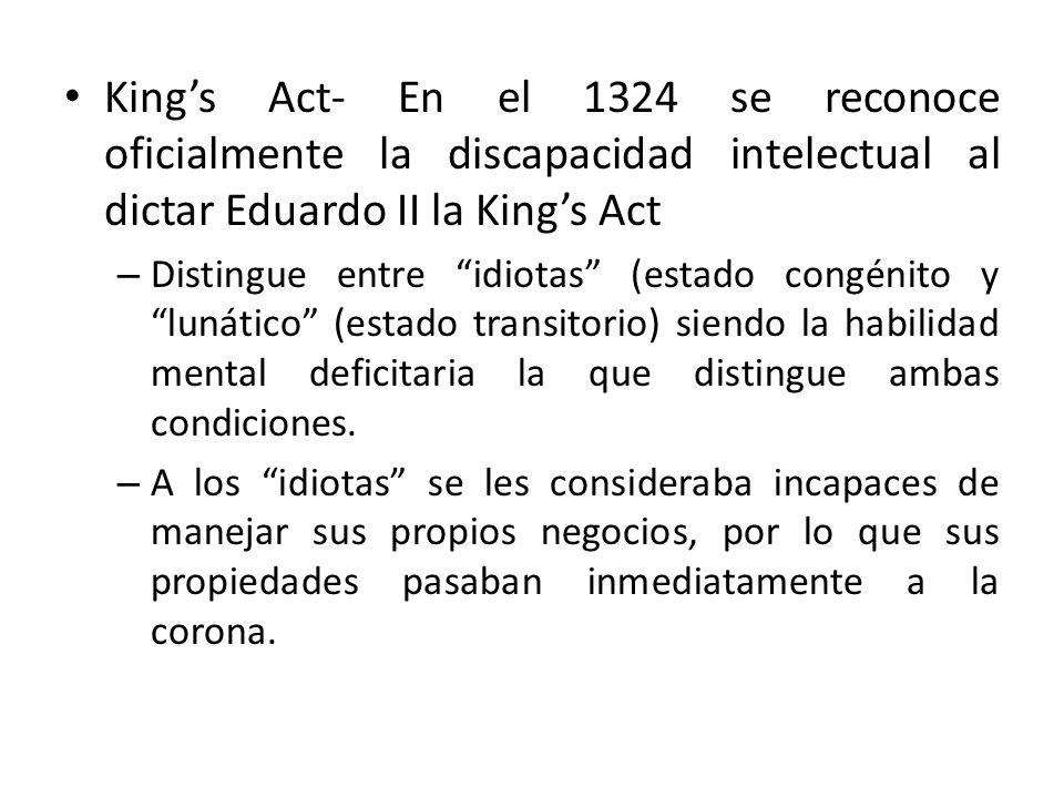 Kings Act- En el 1324 se reconoce oficialmente la discapacidad intelectual al dictar Eduardo II la Kings Act – Distingue entre idiotas (estado congénito y lunático (estado transitorio) siendo la habilidad mental deficitaria la que distingue ambas condiciones.