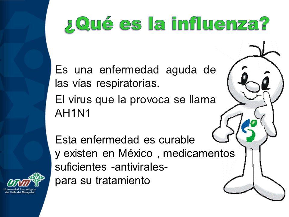 Es una enfermedad aguda de las vías respiratorias. El virus que la provoca se llama AH1N1 Esta enfermedad es curable y existen en México, medicamentos
