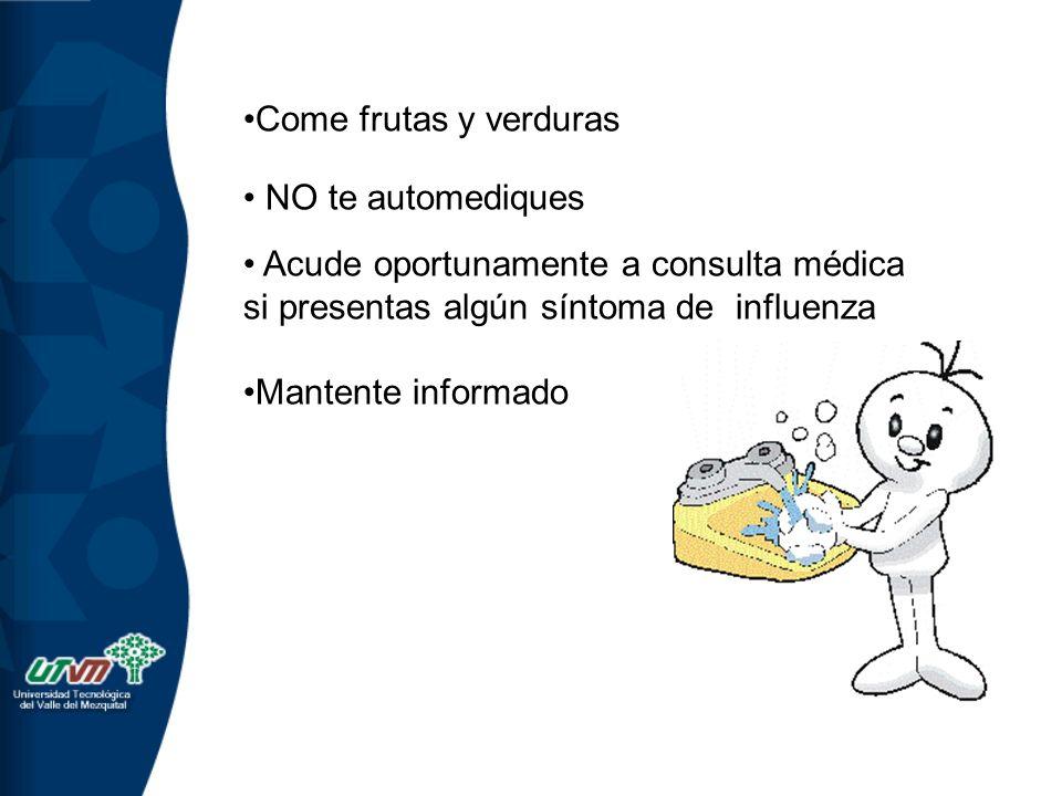 Come frutas y verduras NO te automediques Acude oportunamente a consulta médica si presentas algún síntoma de influenza Mantente informado