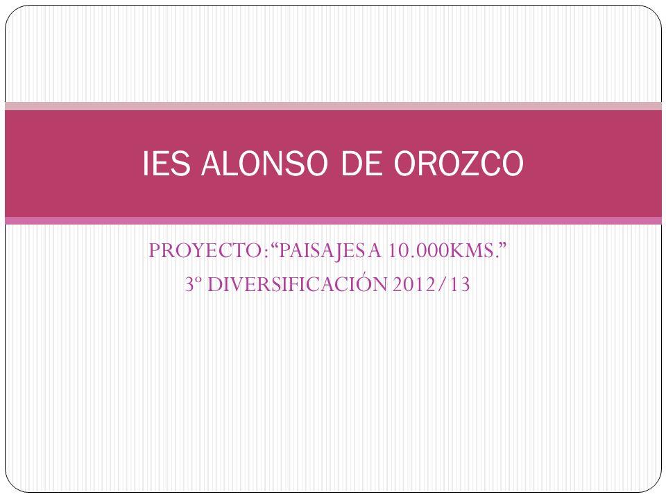 PROYECTO: PAISAJES A 10.000KMS. 3º DIVERSIFICACIÓN 2012/13 IES ALONSO DE OROZCO