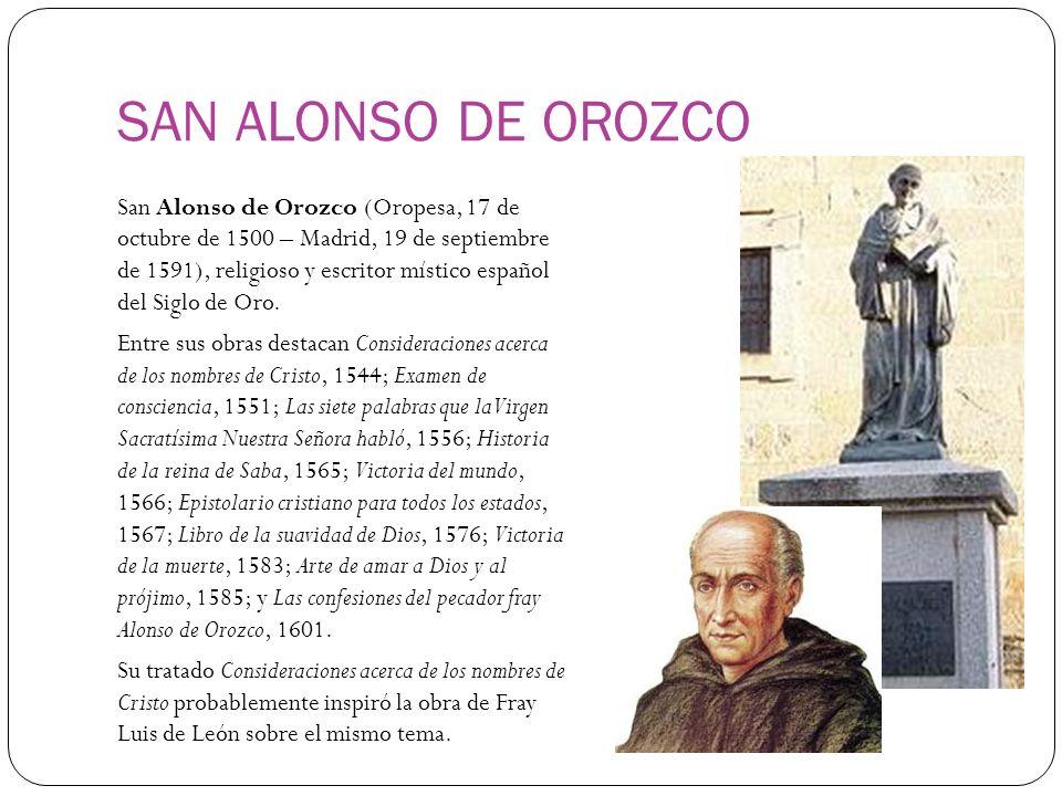 SAN ALONSO DE OROZCO San Alonso de Orozco (Oropesa, 17 de octubre de 1500 – Madrid, 19 de septiembre de 1591), religioso y escritor místico español del Siglo de Oro.