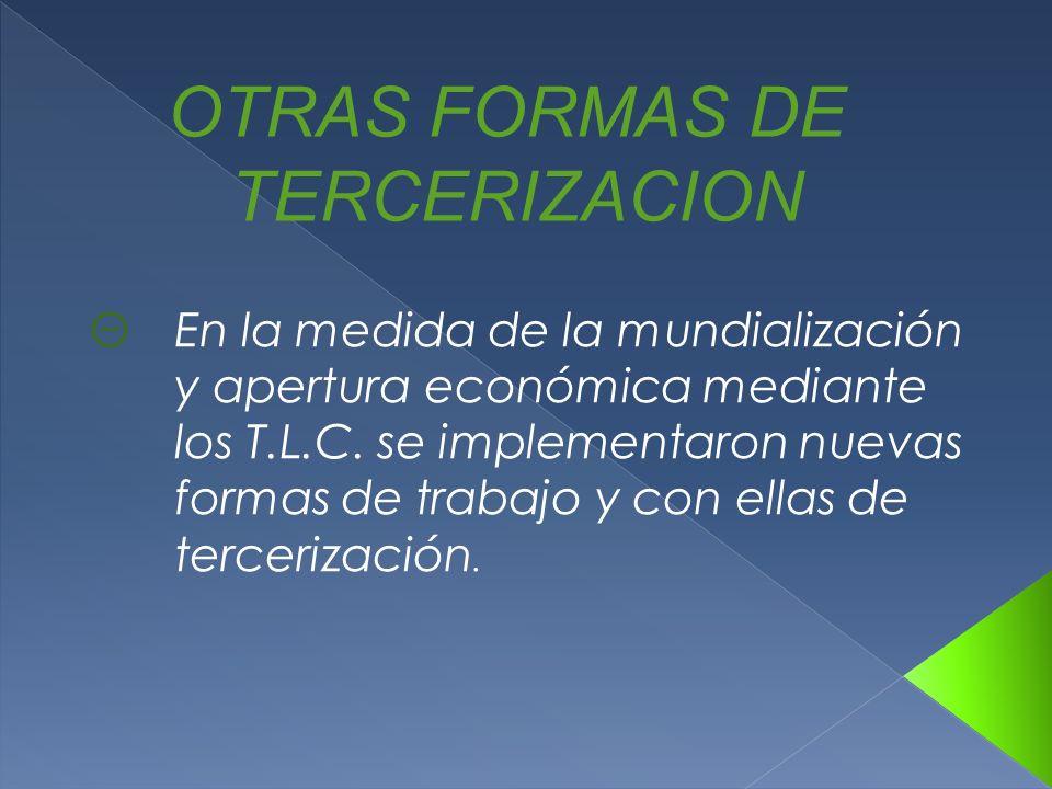 OTRAS FORMAS DE TERCERIZACION ΘEn la medida de la mundialización y apertura económica mediante los T.L.C. se implementaron nuevas formas de trabajo y