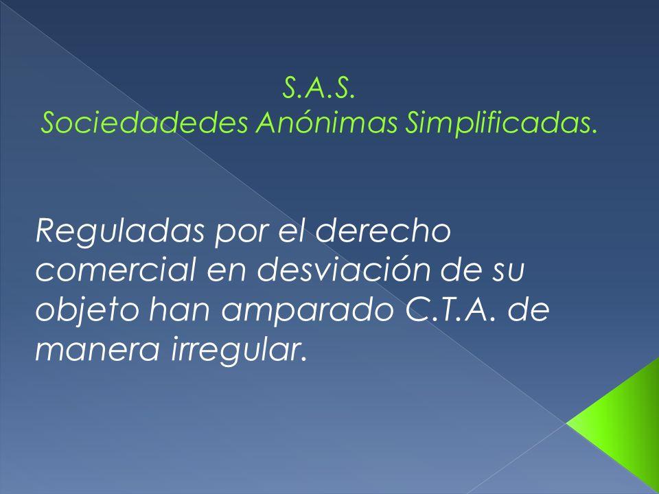 S.A.S. Sociedadedes Anónimas Simplificadas. Reguladas por el derecho comercial en desviación de su objeto han amparado C.T.A. de manera irregular.