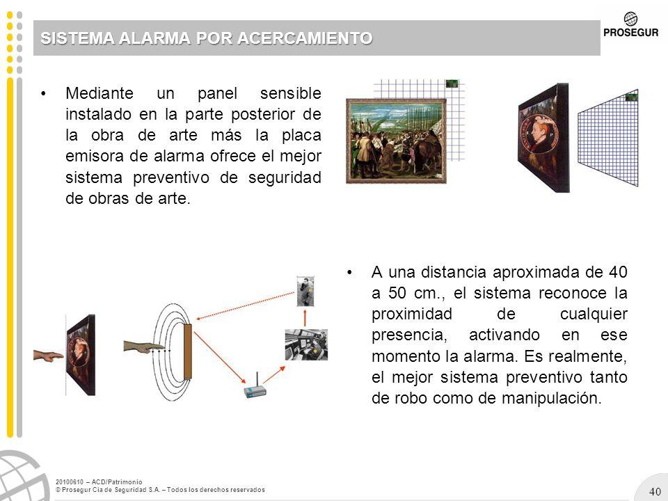 40 20100610 – ACD/Patrimonio © Prosegur Cia de Seguridad S.A. – Todos los derechos reservados SISTEMA ALARMA POR ACERCAMIENTO Mediante un panel sensib