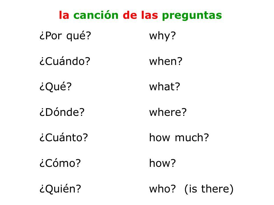 ¿Por qué? why? ¿Cuándo?when? ¿Qué?what? ¿Dónde?where? ¿Cuánto?how much? ¿Cómo?how? ¿Quién?who? (is there) la canción de las preguntas