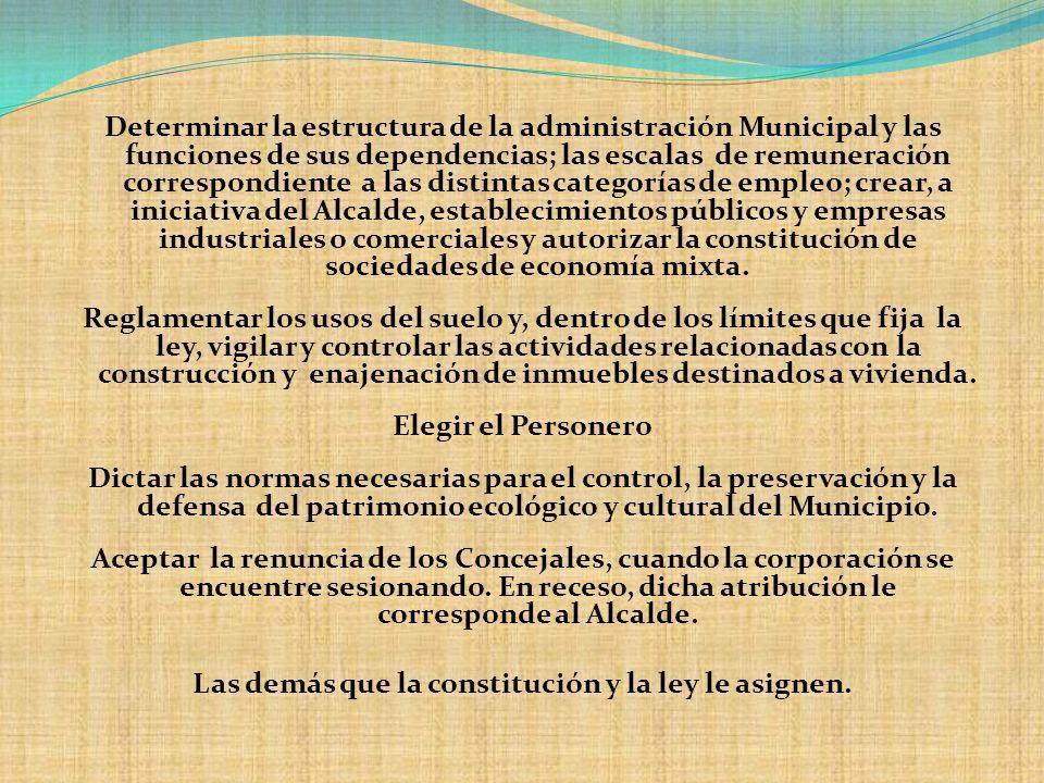 Determinar la estructura de la administración Municipal y las funciones de sus dependencias; las escalas de remuneración correspondiente a las distint