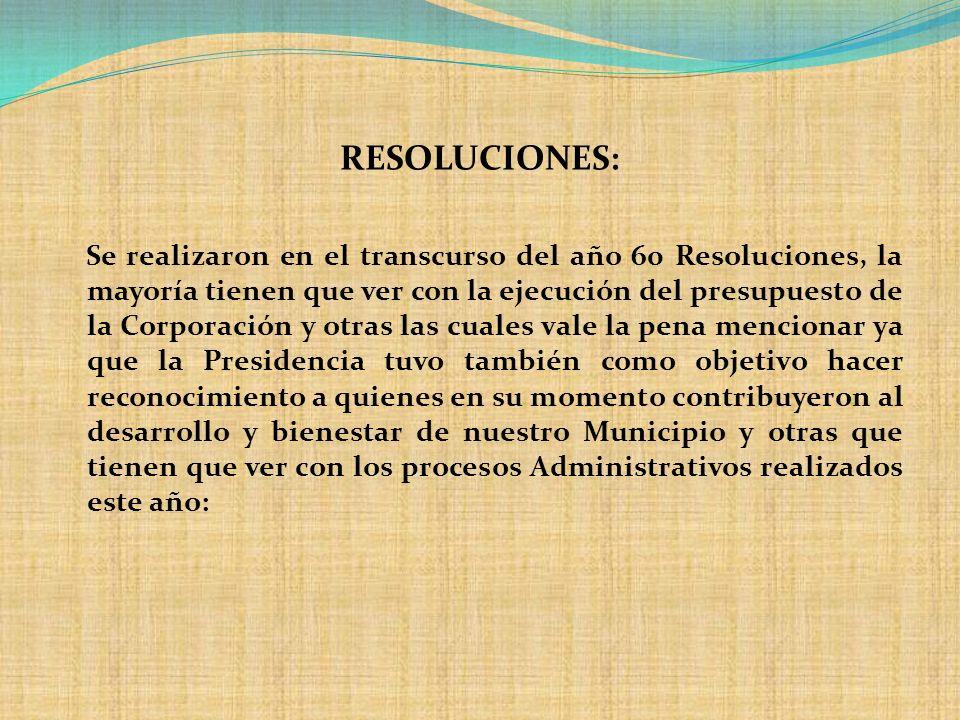 RESOLUCIONES: Se realizaron en el transcurso del año 60 Resoluciones, la mayoría tienen que ver con la ejecución del presupuesto de la Corporación y o