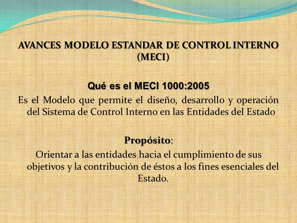 AVANCES MODELO ESTANDAR DE CONTROL INTERNO (MECI) Qué es el MECI 1000:2005 Es el Modelo que permite el diseño, desarrollo y operación del Sistema de C