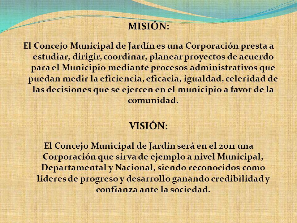 MISIÓN: El Concejo Municipal de Jardín es una Corporación presta a estudiar, dirigir, coordinar, planear proyectos de acuerdo para el Municipio median
