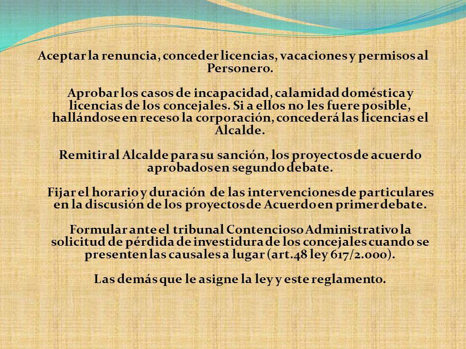 Aceptar la renuncia, conceder licencias, vacaciones y permisos al Personero. Aprobar los casos de incapacidad, calamidad doméstica y licencias de los