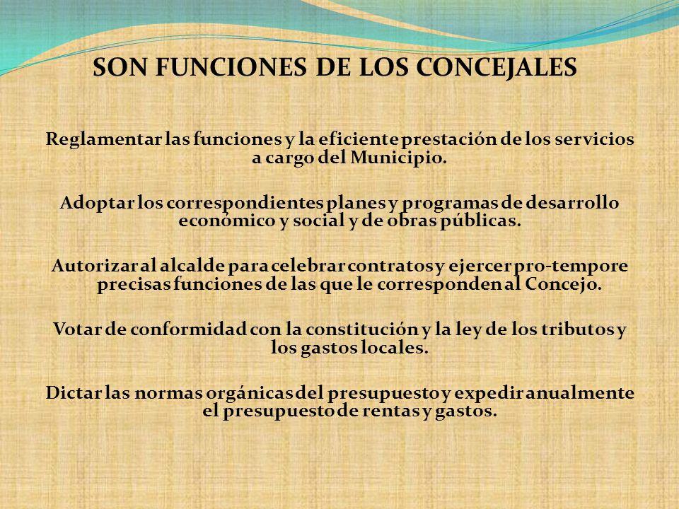 SON FUNCIONES DE LOS CONCEJALES Reglamentar las funciones y la eficiente prestación de los servicios a cargo del Municipio. Adoptar los correspondient