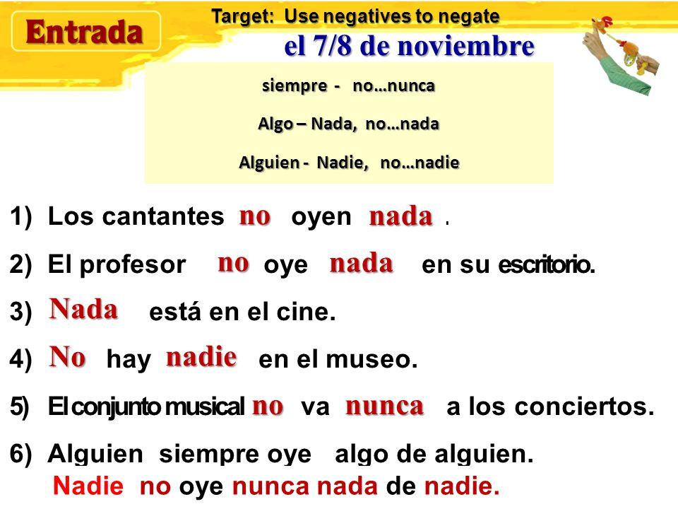 el 7/8 de noviembre Rewrite these sentences in the negative Modelo: Los músicos siempre reciben aplausos. Ellos no reciben nunca aplausos. 1)Los canta