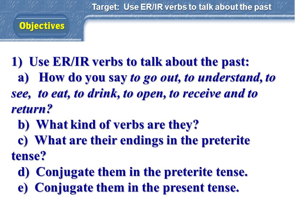 Target: Use ER/IR verbs to talk about the past 1) Use ER/IR verbs to talk about the past: a) How do you say to go out, to understand, to see, to eat, to drink, to open, to receive and to return.