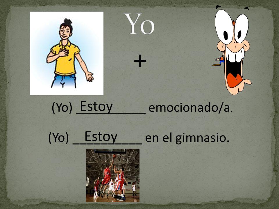 + (Yo) __________ emocionado/a. Estoy (Yo) __________ en el gimnasio. Estoy