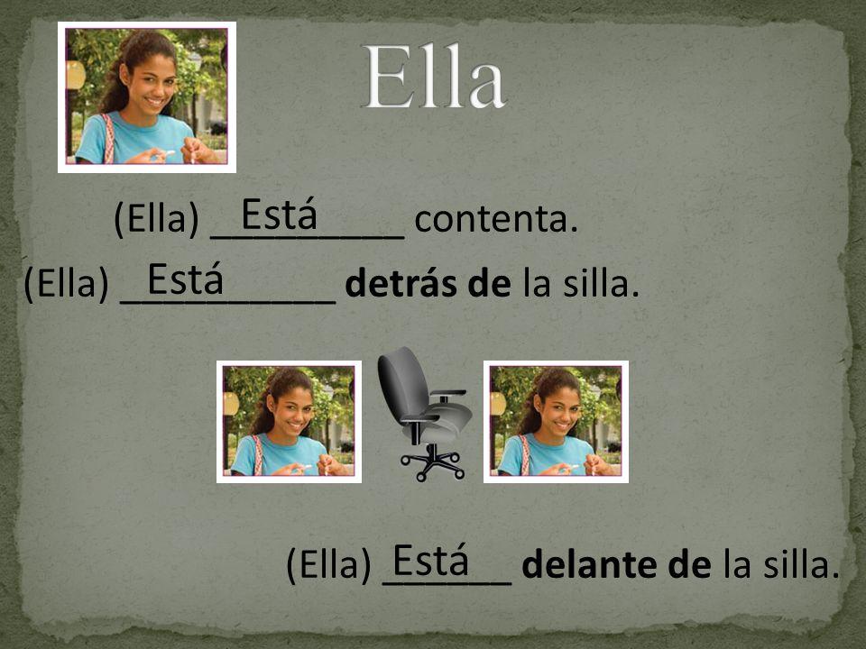 Está (Ella) __________ detrás de la silla. Está (Ella) _________ contenta. (Ella) ______ delante de la silla.