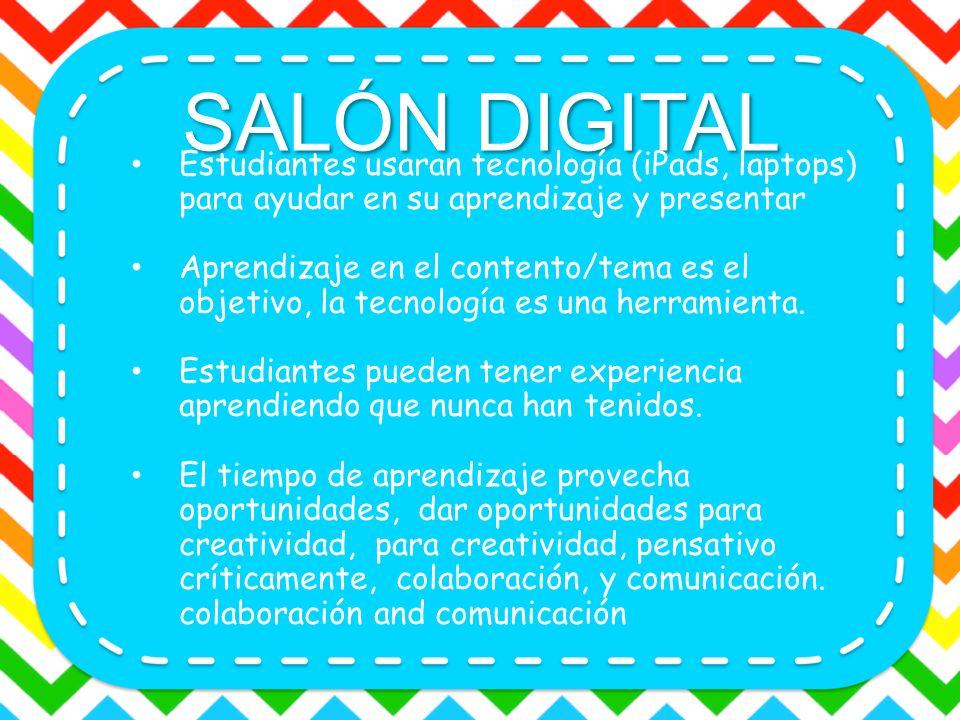 SALÓN DIGITAL Estudiantes usaran tecnología (iPads, laptops) para ayudar en su aprendizaje y presentar Aprendizaje en el contento/tema es el objetivo,