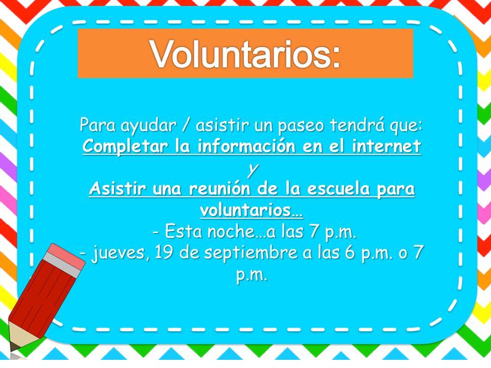 Para ayudar / asistir un paseo tendrá que: Completar la información en el internet y Asistir una reunión de la escuela para voluntarios… - Esta noche…